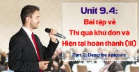 Unit 9.4: Bài tập về thì Quá khứ đơn và Thì Hiện tại hoàn thành - Phần 3 [Ngữ pháp bổ trợ Part 2 - Describe a picture]