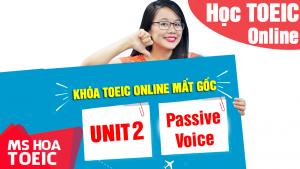 [Khóa TOEIC Online Mất Gốc] Unit 2: CÂU BỊ ĐỘNG ( Passive Voice )