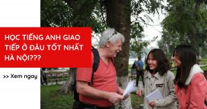 Học tiếng Anh giao tiếp ở đâu tốt nhất Hà Nội?