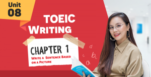 [KHÓA 10 BUỔI ONLINE MIỄN PHÍ] Unit 8: TOEIC WRITING CHAP1 - Write a Sentence Based on a Picture