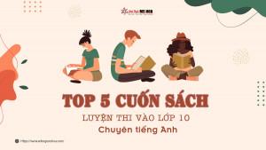 Top 5 cuốn sách luyện thi vào lớp 10 chuyên tiếng Anh