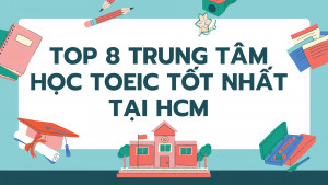 Top 8 trung tâm học TOEIC tốt nhất tại HCM