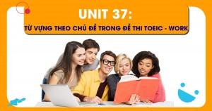 Unit 37: Từ vựng theo chủ đề trong đề thi TOEIC - WORK