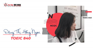 ĐẠT TOEIC 840 SAU 6 BUỔI LUYỆN ĐỀ CÙNG SỨ GIẢ TẠI ANH NGỮ MS HOA