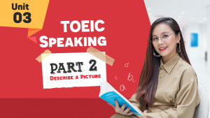 [KHÓA 10 BUỔI ONLINE MIỄN PHÍ] Unit 3 - TOEIC SPEAKING Part 2 - Describe a Picture