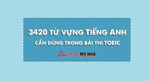 3420 Từ vựng cơ bản nhất dành cho mọi level luyện thi TOEIC
