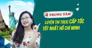 TOP 4 TRUNG TÂM LUYỆN THI TOEIC CẤP TỐC TỐT NHẤT HỒ CHÍ MINH