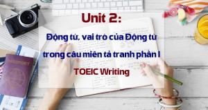 Unit 2: Động từ, vai trò của Động từ trong câu miêu tả tranh phần I - TOEIC Writing