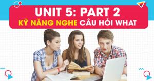 Unit 5: Kỹ năng nghe câu hỏi WHAT trong PART 2 - Question Response