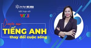 Anh ngữ Ms Hoa kết hợp với VTV2 trong chuyên mục TIẾNG ANH THAY ĐỔI CUỘC SỐNG
