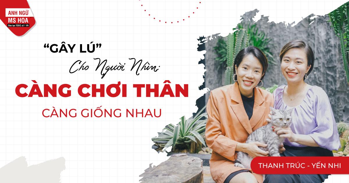 CÀNG CHƠI THÂN CÀNG GIỐNG NHAU - MS THANH TRÚC VS MS YẾN NHI